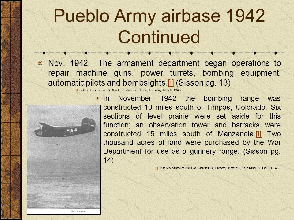Pueblo Army airbase 1942 Continued Nov. 1942-- The armament department began operations to repair machine guns, power turrets, bombing equipment, auto