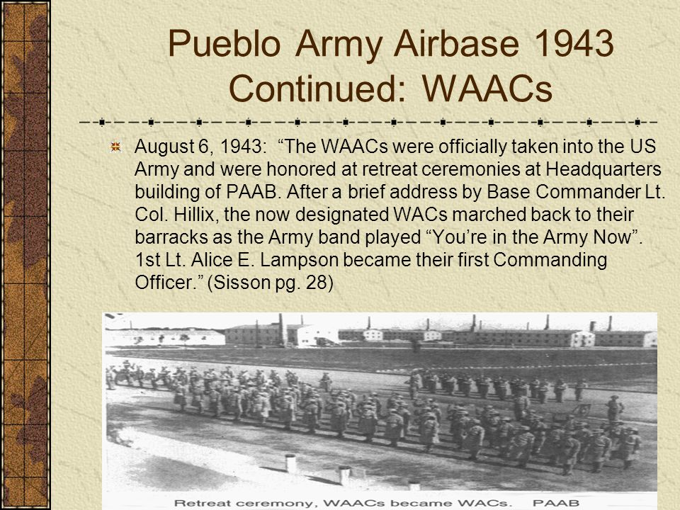 Pueblo Army Airbase 1943 Continued: WAACs August 6, 1943: The WAACs were officially taken into the US Army and were honored at retreat ceremonies at H