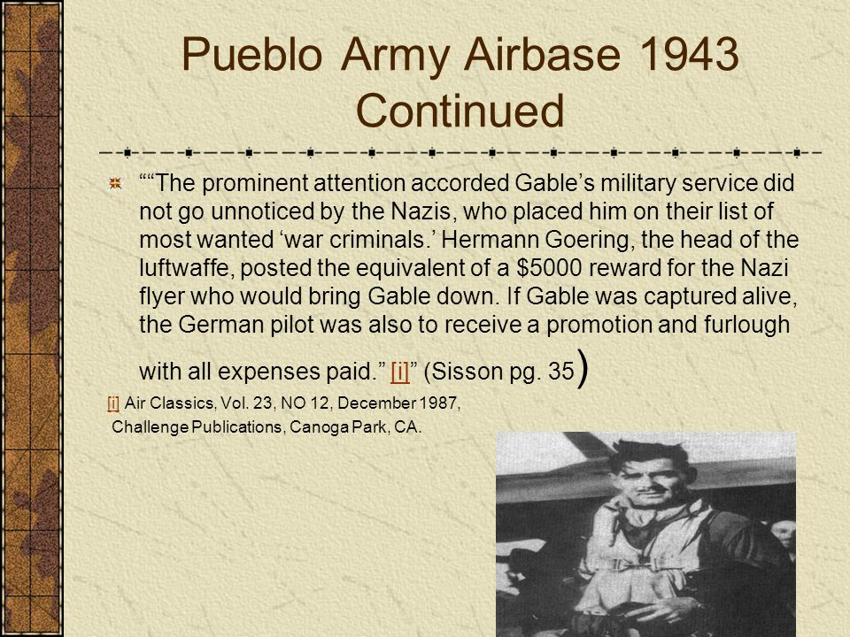 Pueblo Army Airbase 1943 Continued The prominent attention accorded Gables military service did not go unnoticed by the Nazis, who placed him on their