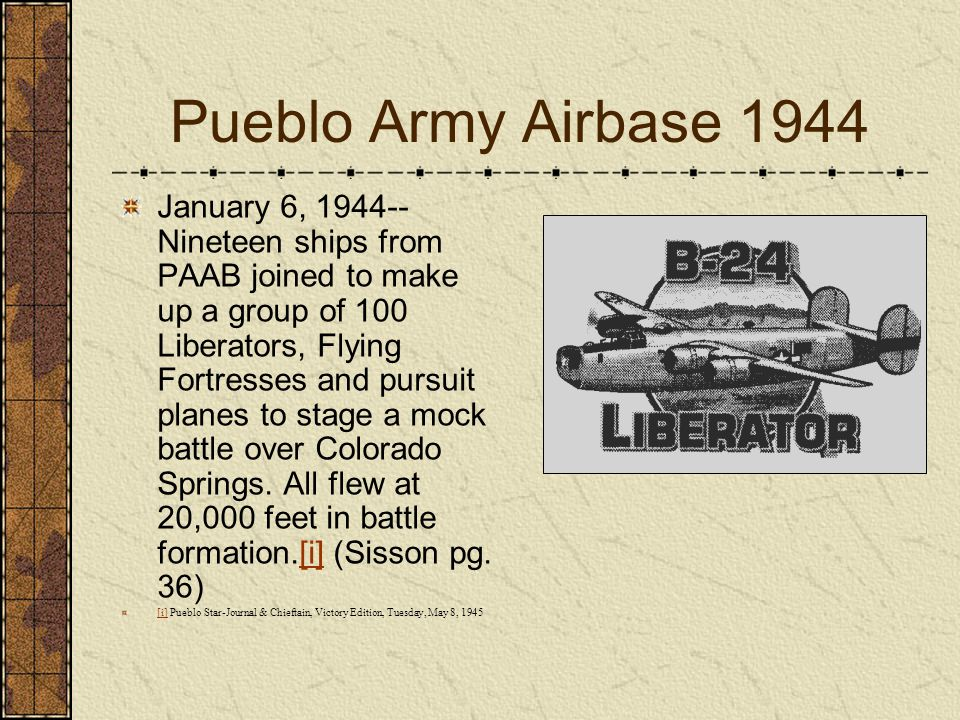 Pueblo Army Airbase 1944 January 6, 1944-- Nineteen ships from PAAB joined to make up a group of 100 Liberators, Flying Fortresses and pursuit planes