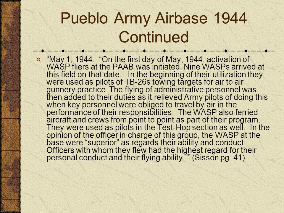 Pueblo Army Airbase 1944 Continued May 1, 1944: On the first day of May, 1944, activation of WASP fliers at the PAAB was initiated. Nine WASPs arrived