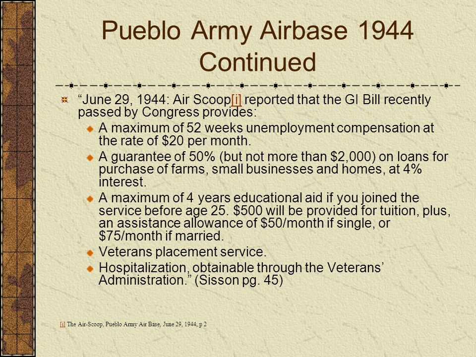 Pueblo Army Airbase 1944 Continued June 29, 1944: Air Scoop[i] reported that the GI Bill recently passed by Congress provides:[i] A maximum of 52 week
