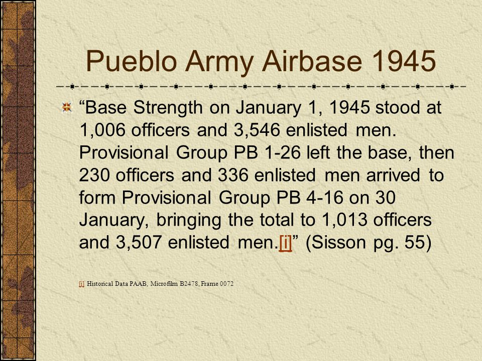 Pueblo Army Airbase 1945 Base Strength on January 1, 1945 stood at 1,006 officers and 3,546 enlisted men. Provisional Group PB 1-26 left the base, the