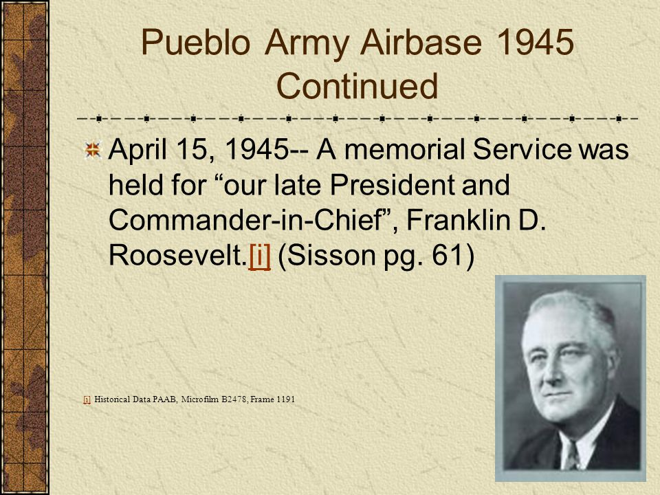Pueblo Army Airbase 1945 Continued April 15, 1945-- A memorial Service was held for our late President and Commander-in-Chief, Franklin D. Roosevelt.[