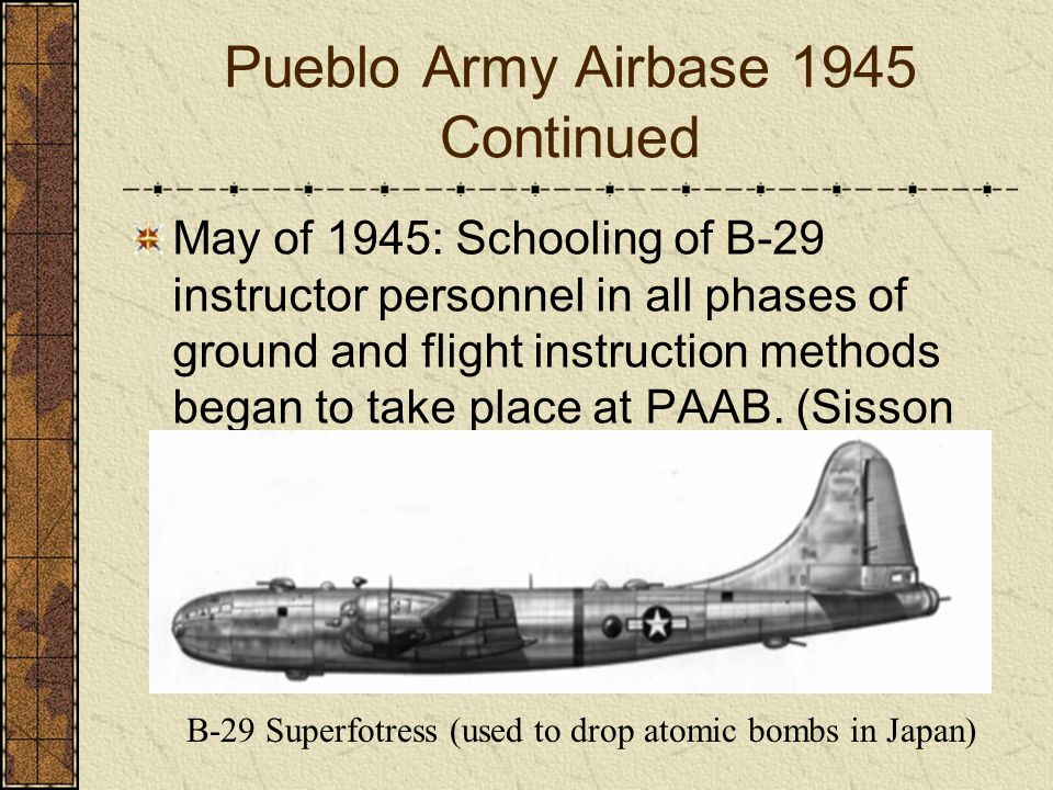 Pueblo Army Airbase 1945 Continued May of 1945: Schooling of B-29 instructor personnel in all phases of ground and flight instruction methods began to