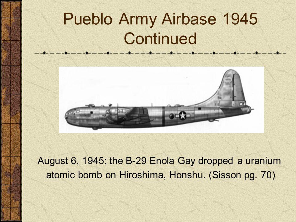 Pueblo Army Airbase 1945 Continued August 6, 1945: the B-29 Enola Gay dropped a uranium atomic bomb on Hiroshima, Honshu. (Sisson pg. 70)