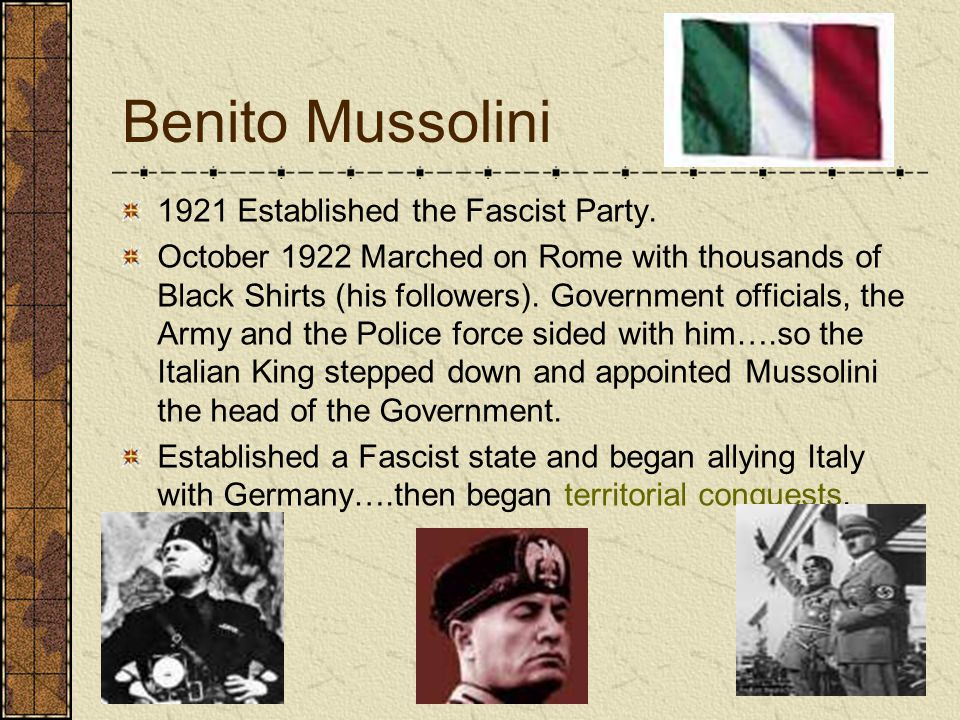 Benito Mussolini 1921 Established the Fascist Party. October 1922 Marched on Rome with thousands of Black Shirts (his followers). Government officials