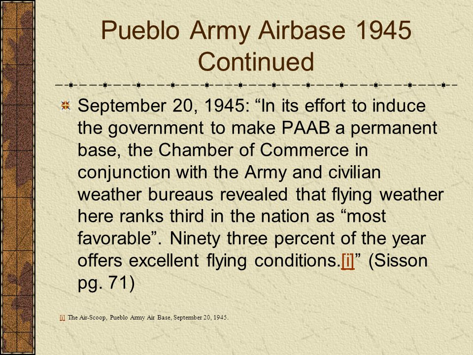 Pueblo Army Airbase 1945 Continued September 20, 1945: In its effort to induce the government to make PAAB a permanent base, the Chamber of Commerce i