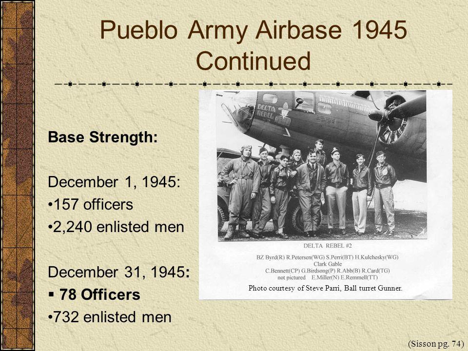 Pueblo Army Airbase 1945 Continued Base Strength: December 1, 1945: 157 officers 2,240 enlisted men December 31, 1945: 78 Officers 732 enlisted men (S