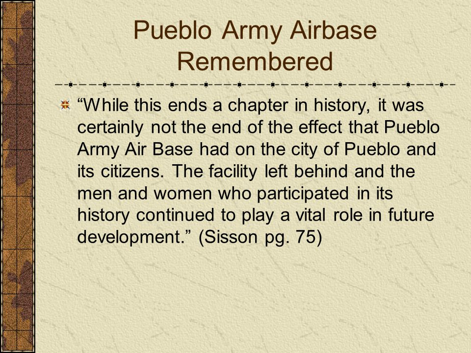 Pueblo Army Airbase Remembered While this ends a chapter in history, it was certainly not the end of the effect that Pueblo Army Air Base had on the c