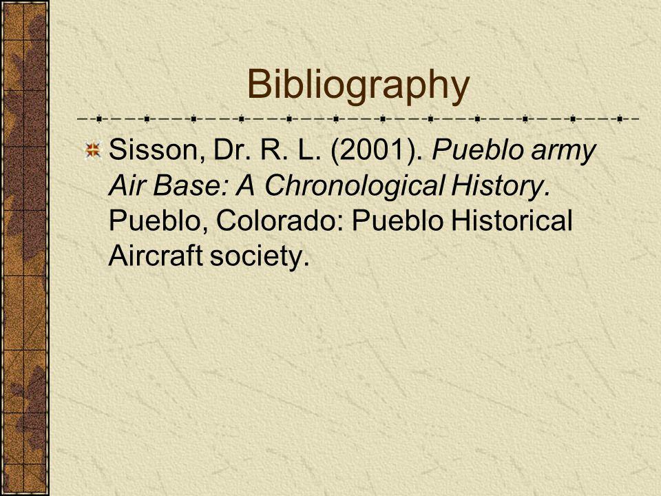 Bibliography Sisson, Dr. R. L. (2001). Pueblo army Air Base: A Chronological History. Pueblo, Colorado: Pueblo Historical Aircraft society.