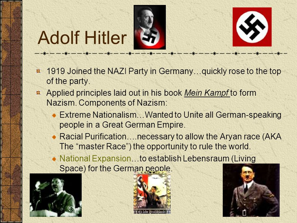Adolf Hitler 1919 Joined the NAZI Party in Germany…quickly rose to the top of the party. Applied principles laid out in his book Mein Kampf to form Na