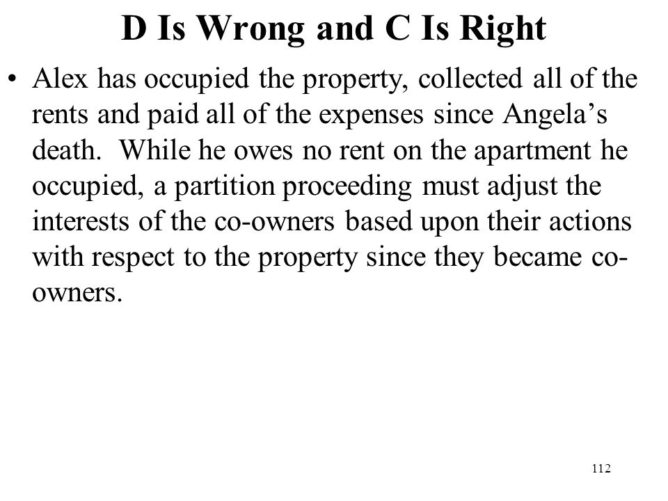 112 D Is Wrong and C Is Right Alex has occupied the property, collected all of the rents and paid all of the expenses since Angelas death. While he ow