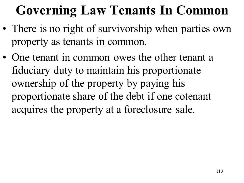 113 Governing Law Tenants In Common There is no right of survivorship when parties own property as tenants in common. One tenant in common owes the ot