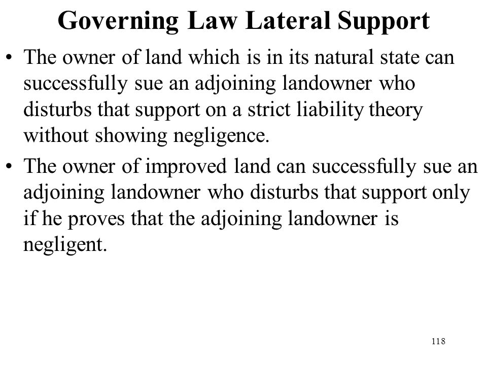 118 Governing Law Lateral Support The owner of land which is in its natural state can successfully sue an adjoining landowner who disturbs that suppor