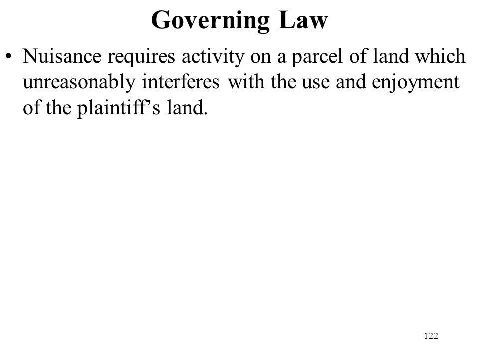 122 Governing Law Nuisance requires activity on a parcel of land which unreasonably interferes with the use and enjoyment of the plaintiffs land.