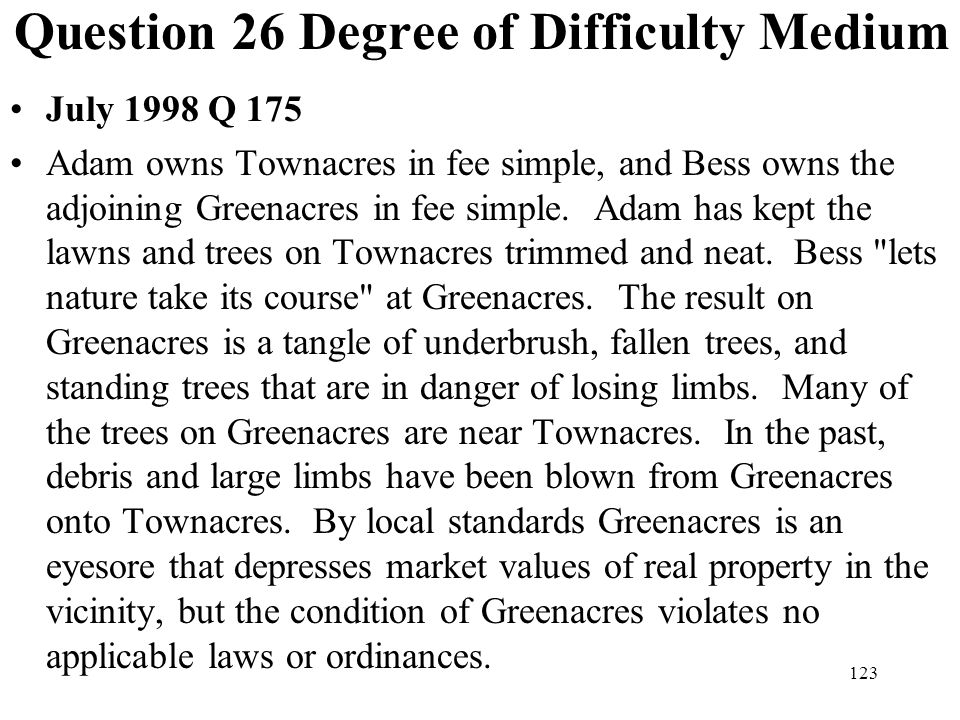 123 Question 26 Degree of Difficulty Medium July 1998 Q 175 Adam owns Townacres in fee simple, and Bess owns the adjoining Greenacres in fee simple. A