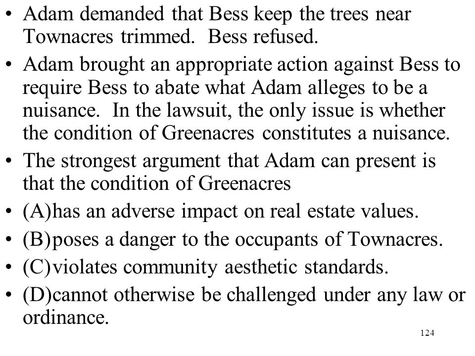 124 Adam demanded that Bess keep the trees near Townacres trimmed. Bess refused. Adam brought an appropriate action against Bess to require Bess to ab