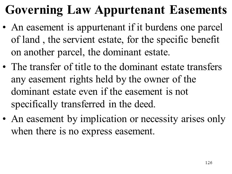 126 Governing Law Appurtenant Easements An easement is appurtenant if it burdens one parcel of land, the servient estate, for the specific benefit on