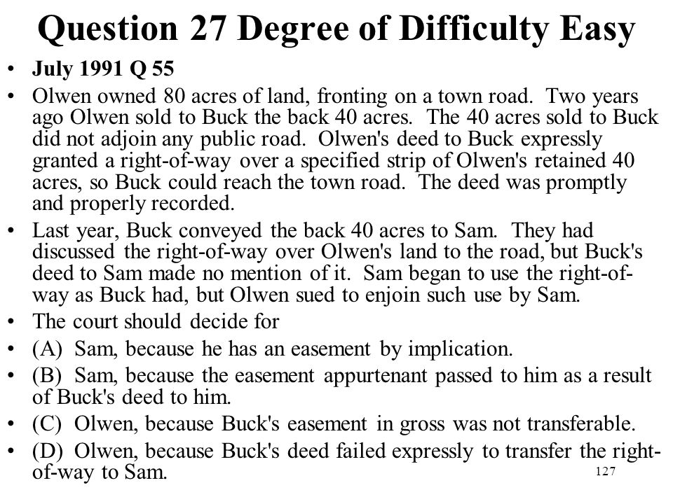 127 Question 27 Degree of Difficulty Easy July 1991 Q 55 Olwen owned 80 acres of land, fronting on a town road. Two years ago Olwen sold to Buck the b