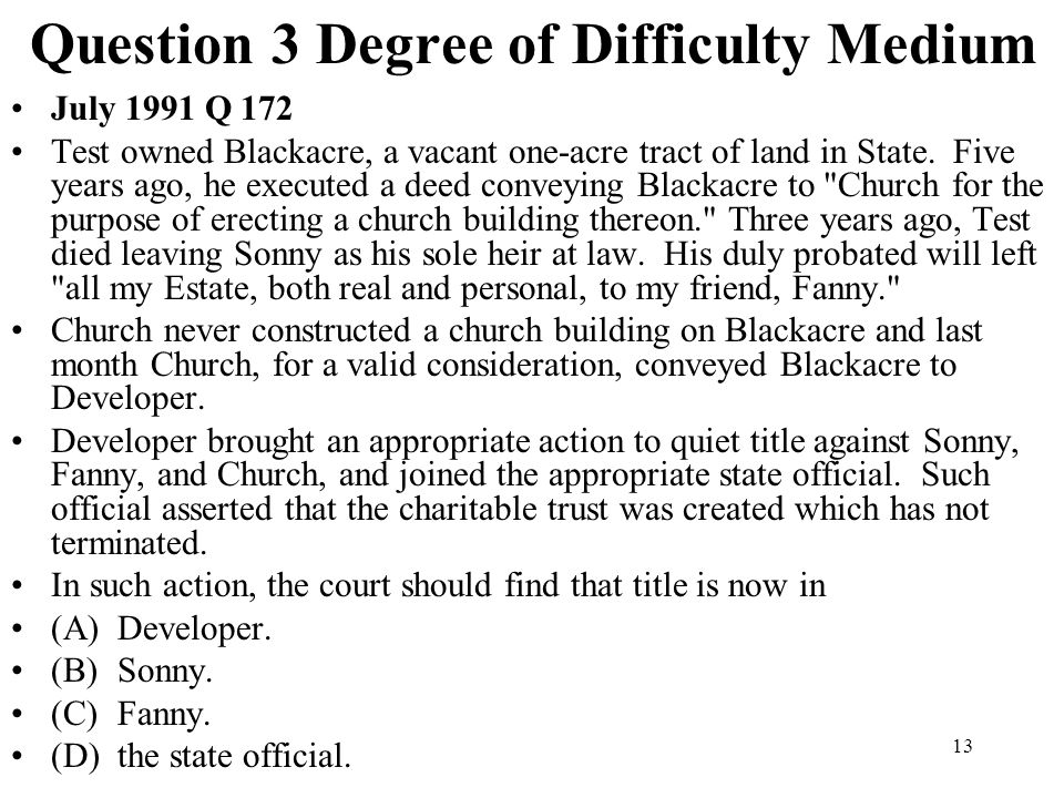 13 Question 3 Degree of Difficulty Medium July 1991 Q 172 Test owned Blackacre, a vacant one-acre tract of land in State. Five years ago, he executed