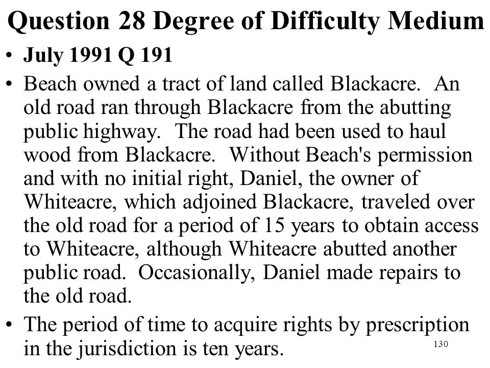 130 Question 28 Degree of Difficulty Medium July 1991 Q 191 Beach owned a tract of land called Blackacre. An old road ran through Blackacre from the a
