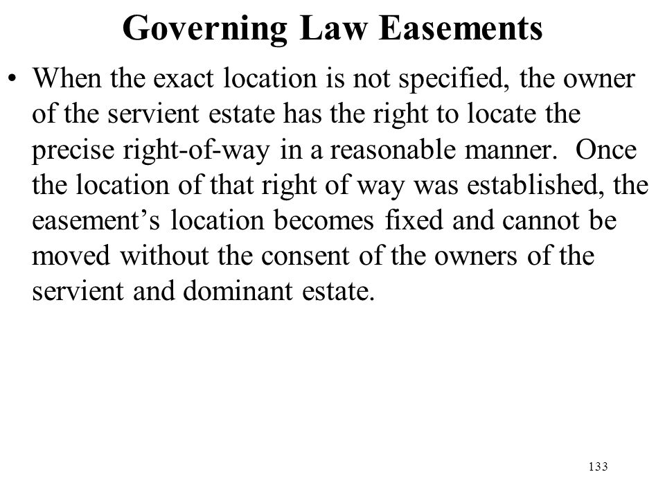 133 Governing Law Easements When the exact location is not specified, the owner of the servient estate has the right to locate the precise right-of-wa