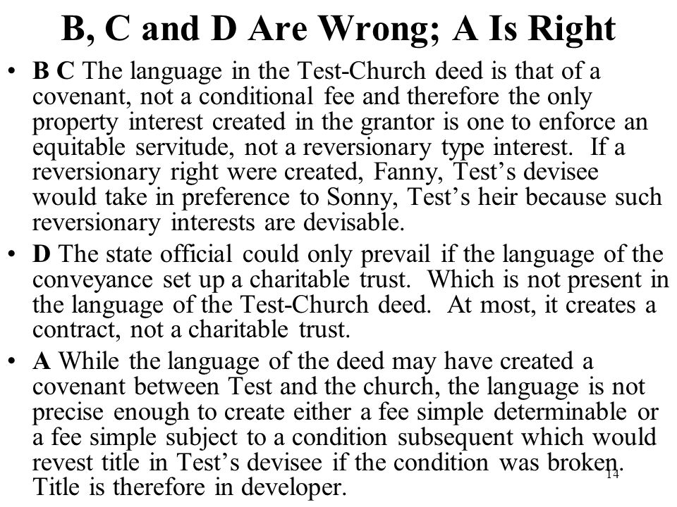 14 B, C and D Are Wrong; A Is Right B C The language in the Test-Church deed is that of a covenant, not a conditional fee and therefore the only prope