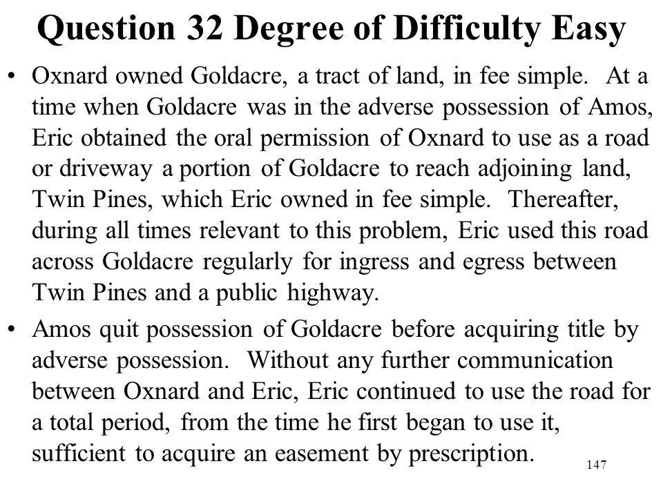 147 Question 32 Degree of Difficulty Easy Oxnard owned Goldacre, a tract of land, in fee simple. At a time when Goldacre was in the adverse possession