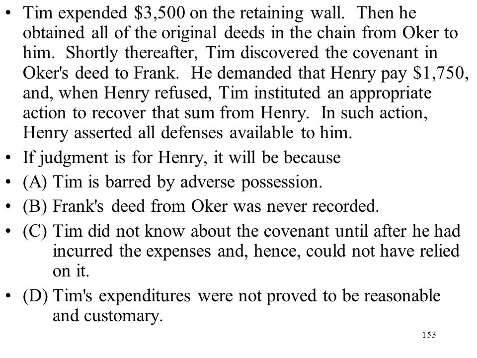 153 Tim expended $3,500 on the retaining wall. Then he obtained all of the original deeds in the chain from Oker to him. Shortly thereafter, Tim disco