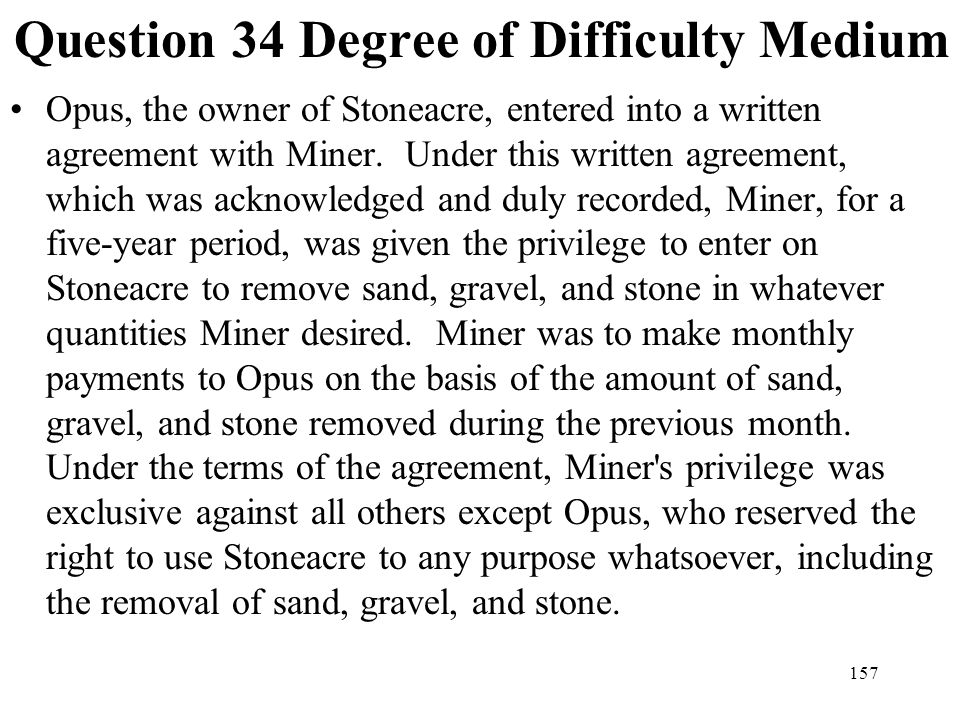157 Question 34 Degree of Difficulty Medium Opus, the owner of Stoneacre, entered into a written agreement with Miner. Under this written agreement, w