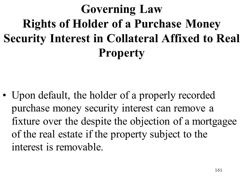 161 Governing Law Rights of Holder of a Purchase Money Security Interest in Collateral Affixed to Real Property Upon default, the holder of a properly