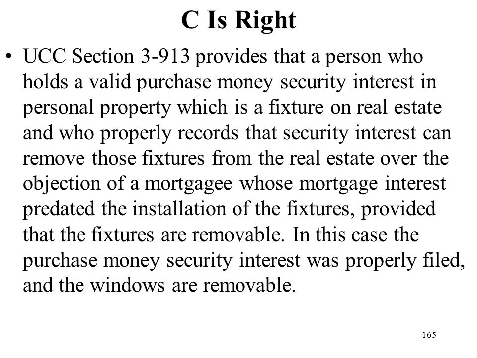 165 C Is Right UCC Section 3-913 provides that a person who holds a valid purchase money security interest in personal property which is a fixture on