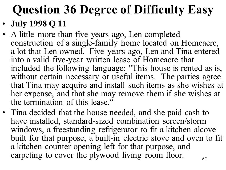 167 Question 36 Degree of Difficulty Easy July 1998 Q 11 A little more than five years ago, Len completed construction of a single-family home located