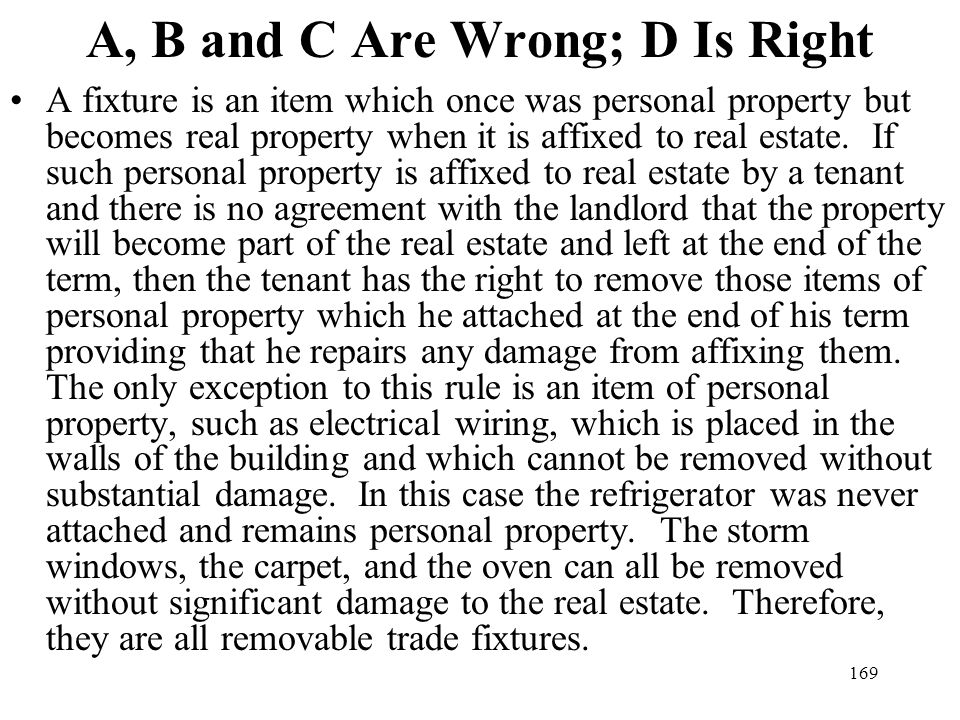 169 A, B and C Are Wrong; D Is Right A fixture is an item which once was personal property but becomes real property when it is affixed to real estate