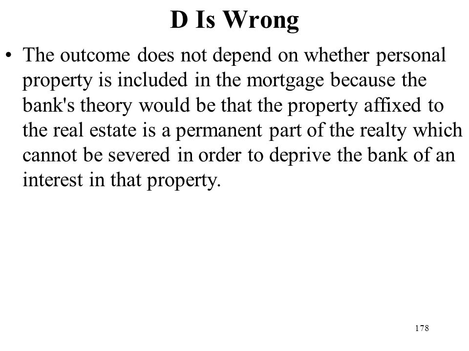 178 D Is Wrong The outcome does not depend on whether personal property is included in the mortgage because the bank's theory would be that the proper