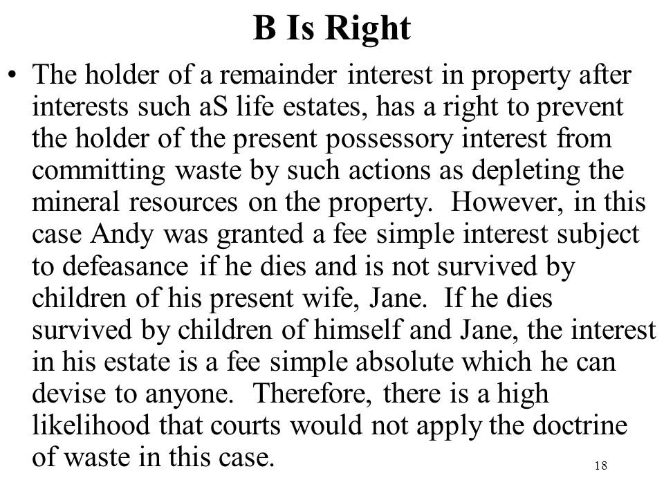18 B Is Right The holder of a remainder interest in property after interests such aS life estates, has a right to prevent the holder of the present po