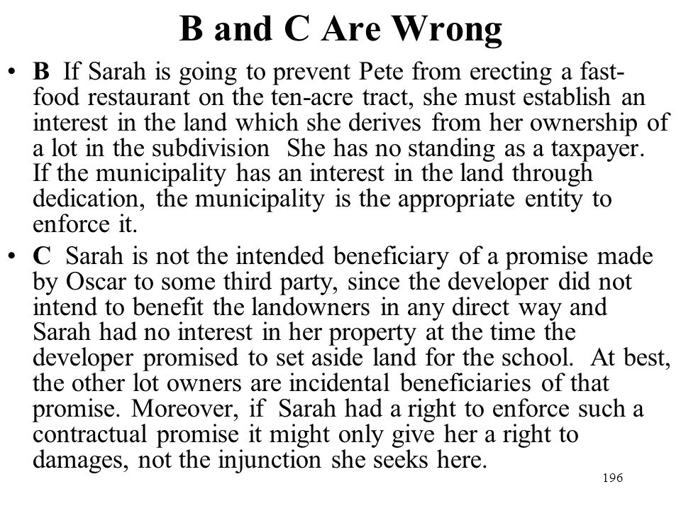 196 B and C Are Wrong B If Sarah is going to prevent Pete from erecting a fast- food restaurant on the ten-acre tract, she must establish an interest