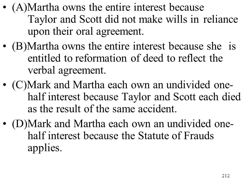212 (A)Martha owns the entire interest because Taylor and Scott did not make wills in reliance upon their oral agreement. (B)Martha owns the entire in