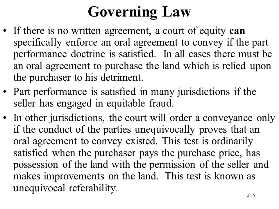 215 Governing Law If there is no written agreement, a court of equity can specifically enforce an oral agreement to convey if the part performance doc