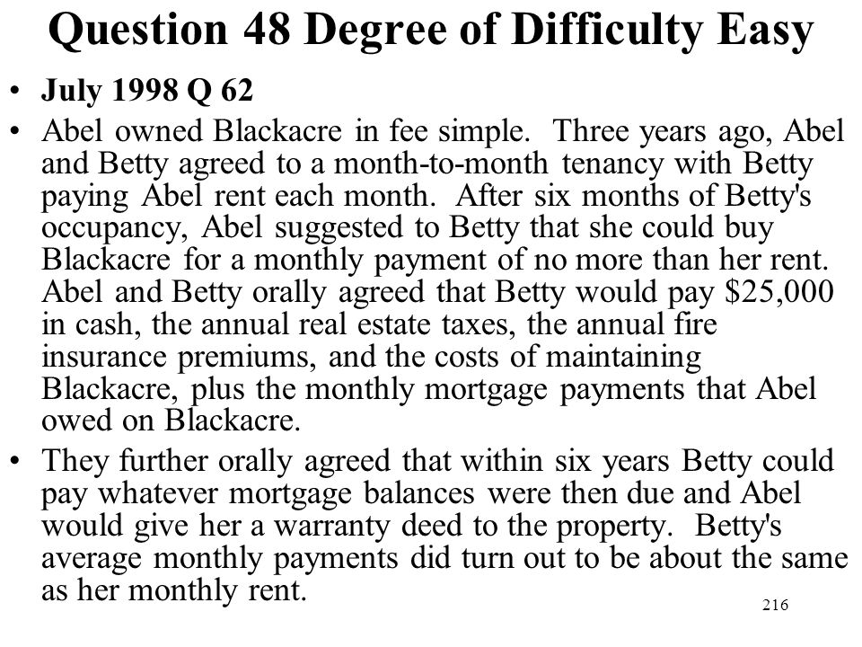 216 Question 48 Degree of Difficulty Easy July 1998 Q 62 Abel owned Blackacre in fee simple. Three years ago, Abel and Betty agreed to a month-to-mont