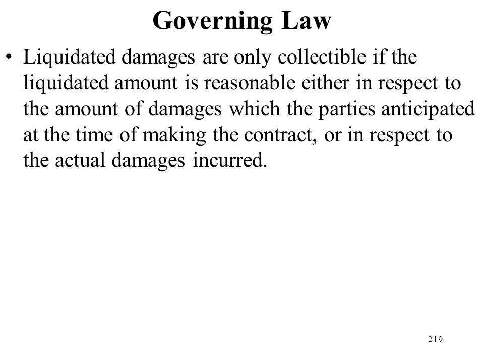 219 Governing Law Liquidated damages are only collectible if the liquidated amount is reasonable either in respect to the amount of damages which the