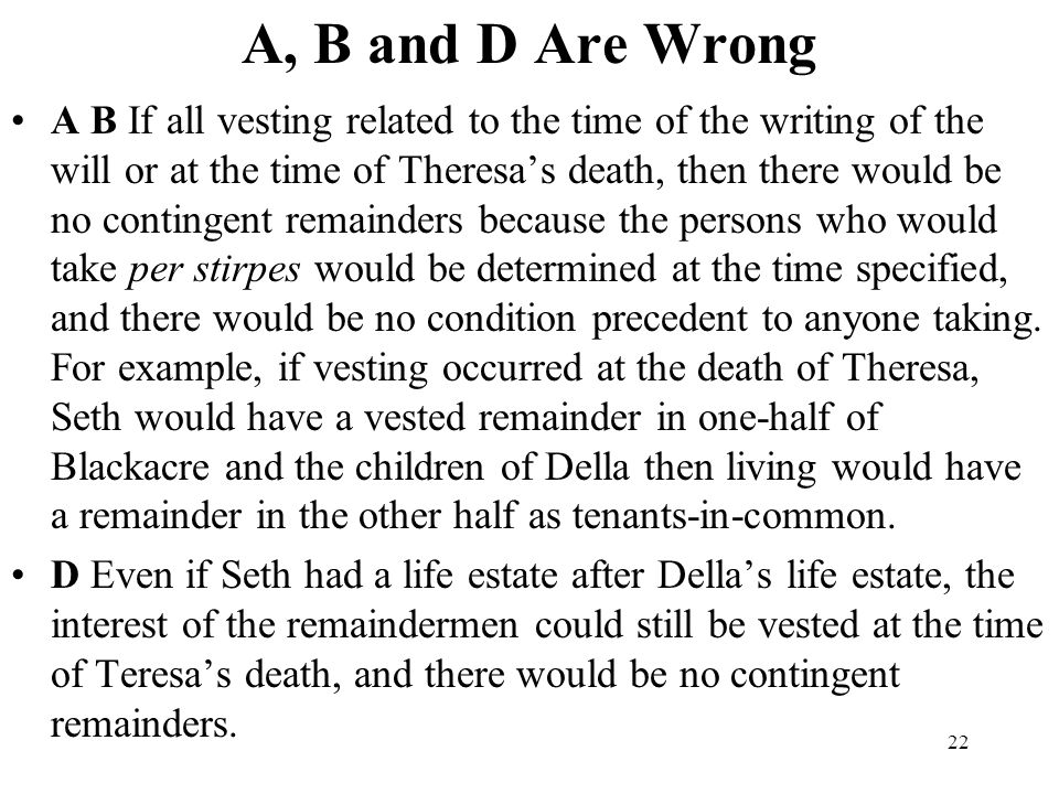 22 A, B and D Are Wrong A B If all vesting related to the time of the writing of the will or at the time of Theresas death, then there would be no con