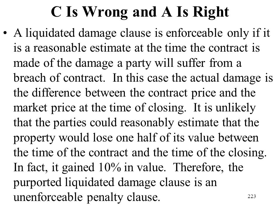 223 C Is Wrong and A Is Right A liquidated damage clause is enforceable only if it is a reasonable estimate at the time the contract is made of the da