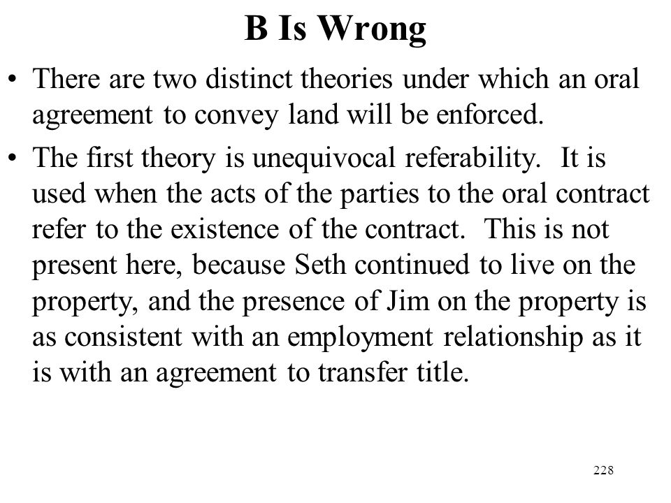 228 B Is Wrong There are two distinct theories under which an oral agreement to convey land will be enforced. The first theory is unequivocal referabi