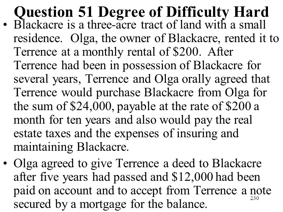 230 Question 51 Degree of Difficulty Hard Blackacre is a three-acre tract of land with a small residence. Olga, the owner of Blackacre, rented it to T