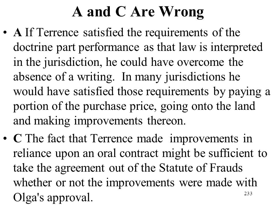 233 A and C Are Wrong A If Terrence satisfied the requirements of the doctrine part performance as that law is interpreted in the jurisdiction, he cou