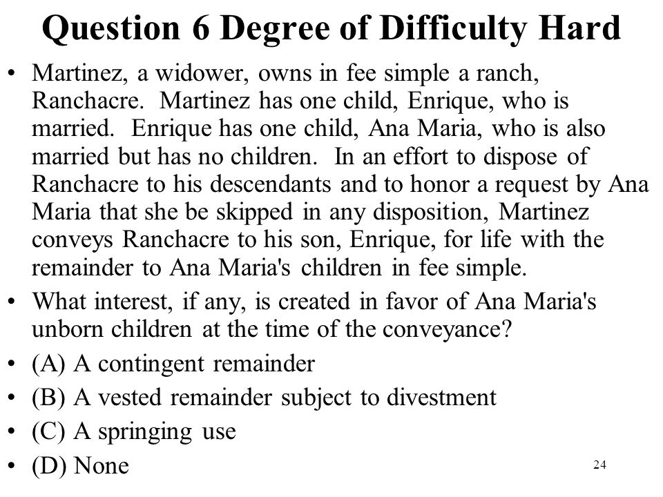 24 Question 6 Degree of Difficulty Hard Martinez, a widower, owns in fee simple a ranch, Ranchacre. Martinez has one child, Enrique, who is married. E