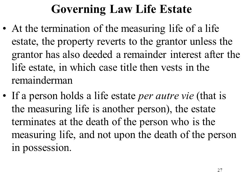 27 Governing Law Life Estate At the termination of the measuring life of a life estate, the property reverts to the grantor unless the grantor has als