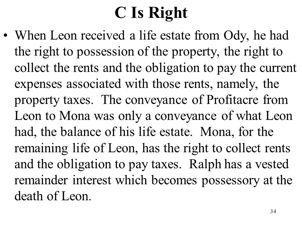 34 C Is Right When Leon received a life estate from Ody, he had the right to possession of the property, the right to collect the rents and the obliga